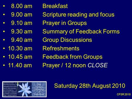 CFSR 2010 8.00 am Breakfast 9.00 am Scripture reading and focus 9.10 amPrayer in Groups 9.30 amSummary of Feedback Forms 9.40 am Group Discussions 10.30.