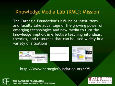 THE CARNEGIE FOUNDATION FOR THE ADVANCEMENT OF TEACHING Knowledge Media Lab (KML): Mission The Carnegie Foundation's KML helps institutions and faculty.