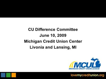 CU Difference Committee June 10, 2009 Michigan Credit Union Center Livonia and Lansing, MI.