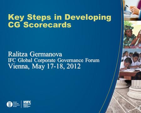 Key Steps in Developing CG Scorecards Ralitza Germanova IFC Global Corporate Governance Forum Vienna, May 17-18, 2012.