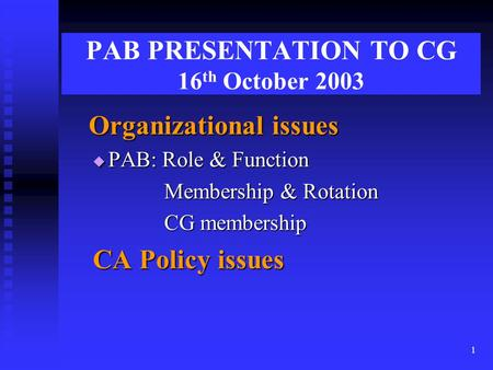 1 PAB PRESENTATION TO CG 16 th October 2003 Organizational issues Organizational issues  PAB: Role & Function Membership & Rotation Membership & Rotation.