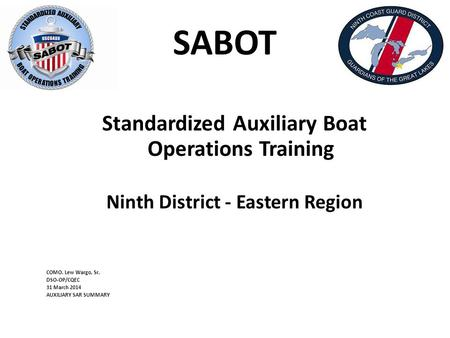 SABOT Standardized Auxiliary Boat Operations Training Ninth District - Eastern Region COMO. Lew Wargo, Sr. DSO-OP/CQEC 31 March 2014 AUXILIARY SAR SUMMARY.