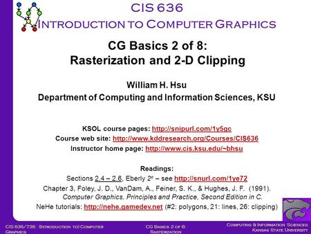 Computing & Information Sciences Kansas State University CG Basics 2 of 8: Rasterization CIS 636/736: (Introduction to) Computer Graphics CIS 636 Introduction.
