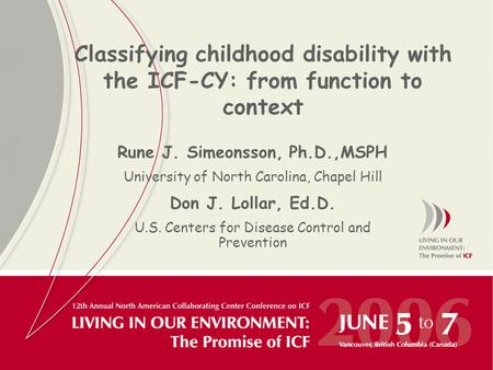 Classifying childhood disability with the ICF-CY: from function to context Rune J. Simeonsson, Ph.D.,MSPH University of North Carolina, Chapel Hill Don.