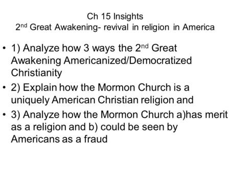 Ch 15 Insights 2 nd Great Awakening- revival in religion in America 1) Analyze how 3 ways the 2 nd Great Awakening Americanized/Democratized Christianity.