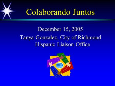 Colaborando Juntos December 15, 2005 Tanya Gonzalez, City of Richmond Hispanic Liaison Office.