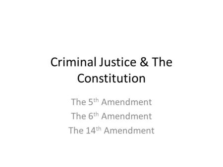 Criminal Justice & The Constitution The 5 th Amendment The 6 th Amendment The 14 th Amendment.