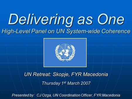 Delivering as One High-Level Panel on UN System-wide Coherence UN Retreat: Skopje, FYR Macedonia Thursday 1 st March 2007 Presented by: CJ Ozga, UN Coordination.