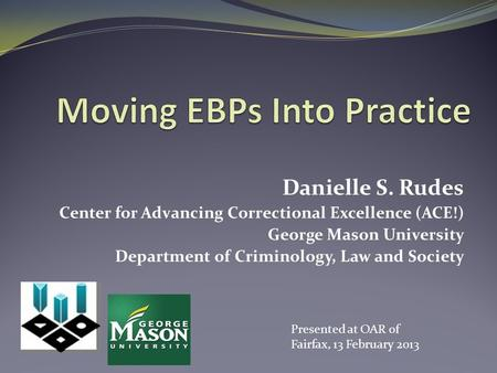 Danielle S. Rudes Center for Advancing Correctional Excellence (ACE!) George Mason University Department of Criminology, Law and Society Presented at OAR.
