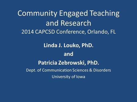 Community Engaged Teaching and Research 2014 CAPCSD Conference, Orlando, FL Linda J. Louko, PhD. and Patricia Zebrowski, PhD. Dept. of Communication Sciences.