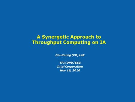 A Synergetic Approach to Throughput Computing on IA Chi-Keung (CK) Luk TPI/DPD/SSG Intel Corporation Nov 16, 2010.