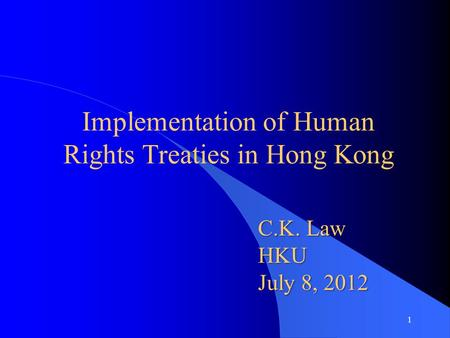 Implementation of Human Rights Treaties in Hong Kong C.K. Law HKU July 8, 2012 1.