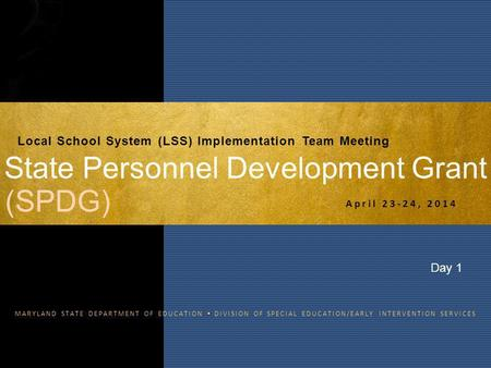 MARYLAND STATE DEPARTMENT OF EDUCATION  DIVISION OF SPECIAL EDUCATION/EARLY INTERVENTION SERVICES State Personnel Development Grant April 23-24, 2014.