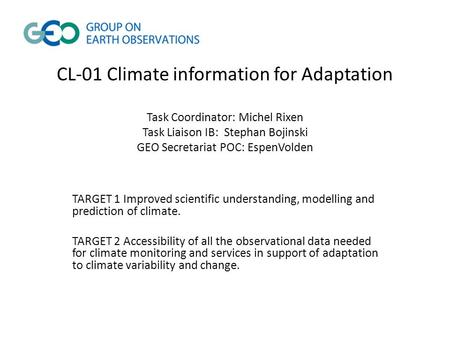 CL-01 Climate information for Adaptation Task Coordinator: Michel Rixen Task Liaison IB: Stephan Bojinski GEO Secretariat POC: EspenVolden TARGET 1 Improved.