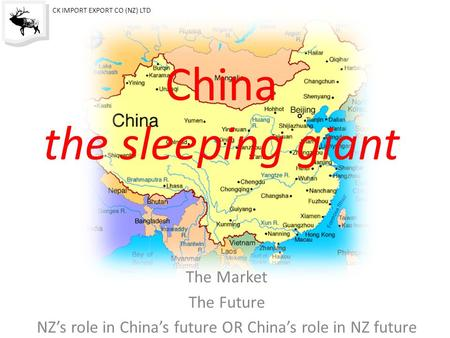 China the sleeping giant The Market The Future NZ's role in China's future OR China's role in NZ future CK IMPORT EXPORT CO (NZ) LTD.