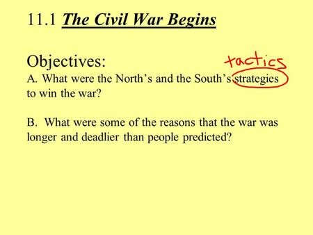 11.1 The Civil War Begins Objectives: A. What were the North's and the South's strategies to win the war? B. What were some of the reasons that the war.