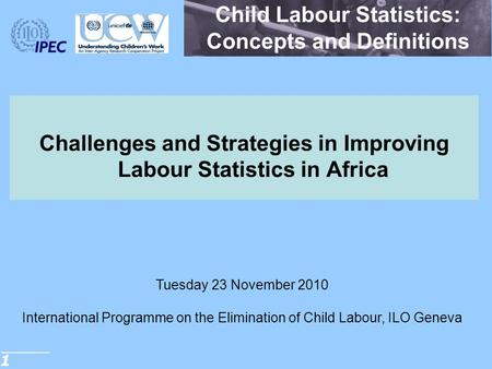 1 Child Labour Statistics: Concepts and Definitions Challenges and Strategies in Improving Labour Statistics in Africa Tuesday 23 November 2010 International.