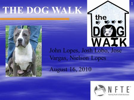 John Lopes, Josh Lobo, Jose Vargas, Nielson Lopes August 16, 2010 THE DOG WALK 1.