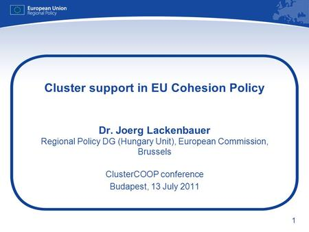 1 Cluster support in EU Cohesion Policy Dr. Joerg Lackenbauer Regional Policy DG (Hungary Unit), European Commission, Brussels ClusterCOOP conference Budapest,