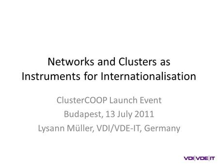 Networks and Clusters as Instruments for Internationalisation ClusterCOOP Launch Event Budapest, 13 July 2011 Lysann Müller, VDI/VDE-IT, Germany.