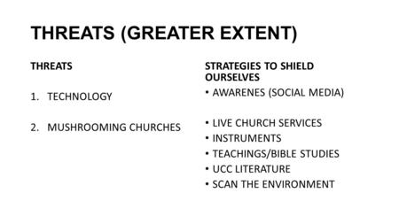 THREATS (GREATER EXTENT) THREATS 1.TECHNOLOGY 2.MUSHROOMING CHURCHES STRATEGIES TO SHIELD OURSELVES AWARENES (SOCIAL MEDIA) LIVE CHURCH SERVICES INSTRUMENTS.