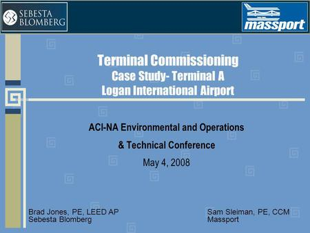 Terminal Commissioning Case Study- Terminal A Logan International Airport ACI-NA Environmental and Operations & Technical Conference May 4, 2008 Sam Sleiman,