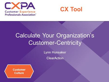 Customer Culture Calculate Your Organization's Customer-Centricity Lynn Hunsaker ClearAction CX Tool.