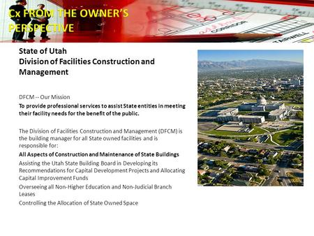 State of Utah Division of Facilities Construction and Management DFCM -- Our Mission To provide professional services to assist State entities in meeting.