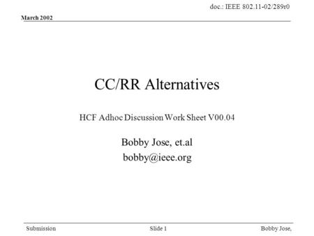 Doc.: IEEE 802.11-02/289r0 Submission Bobby Jose,Slide 1 March 2002 CC/RR Alternatives HCF Adhoc Discussion Work Sheet V00.04 Bobby Jose, et.al