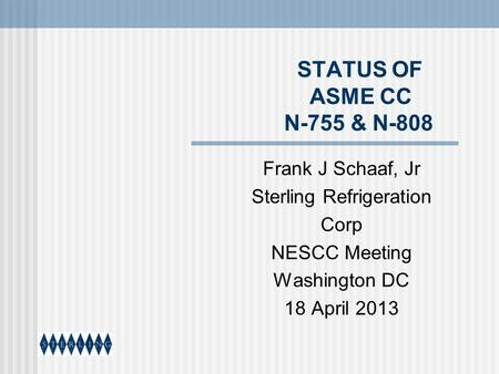 STATUS OF ASME CC N-755 & N-808 Frank J Schaaf, Jr Sterling Refrigeration Corp NESCC Meeting Washington DC 18 April 2013.