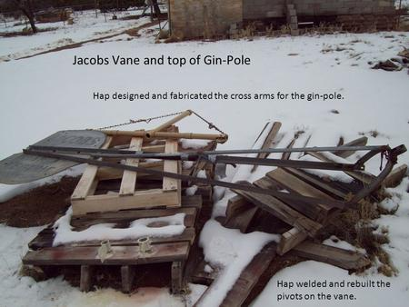 Jacobs Vane and top of Gin-Pole Hap welded and rebuilt the pivots on the vane. Hap designed and fabricated the cross arms for the gin-pole.