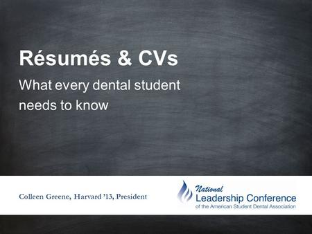 Résumés & CVs What every dental student needs to know Colleen Greene, Harvard '13, President.