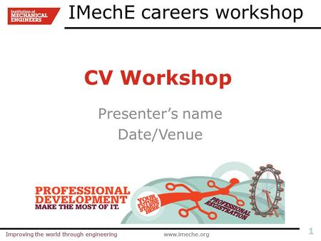 Improving the world through engineeringwww.imeche.orgImproving the world through engineeringwww.imeche.org 1 CV Workshop Presenter's name Date/Venue IMechE.