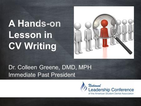 A Hands-on Lesson in CV Writing Dr. Colleen Greene, DMD, MPH Immediate Past President.