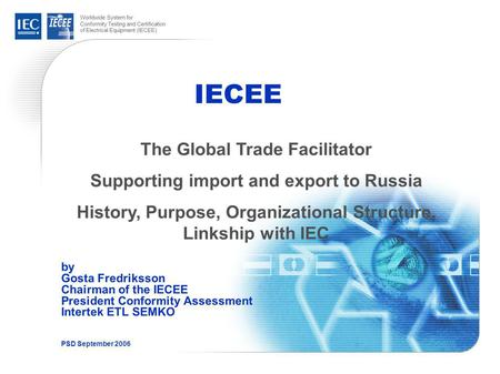 Worldwide System for Conformity Testing and Certification of Electrical Equipment (IECEE) IECEE by Gosta Fredriksson Chairman of the IECEE President Conformity.