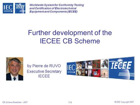 Worldwide System for Conformity Testing and Certification of Electrotechnical Equipment and Components (IECEE) IECEE Copyright 2007 CB Scheme Breakfast.