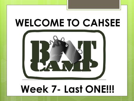 WELCOME TO CAHSEE Week 7- Last ONE!!!. NOTES- any slide with a green title should be written down in your notebook.