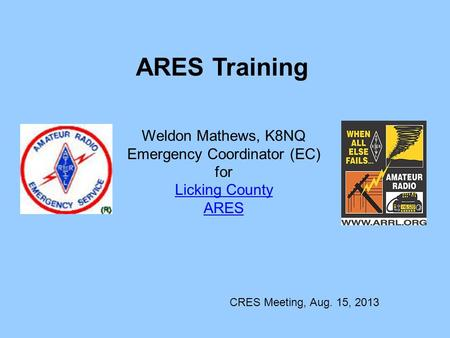 ARES Training Weldon Mathews, K8NQ Emergency Coordinator (EC) for Licking County ARES CRES Meeting, Aug. 15, 2013.