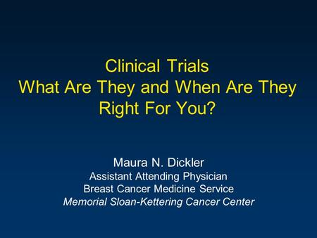 Clinical Trials What Are They and When Are They Right For You? Maura N. Dickler Assistant Attending Physician Breast Cancer Medicine Service Memorial Sloan-Kettering.