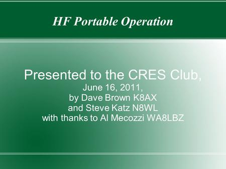 HF Portable Operation Presented to the CRES Club, June 16, 2011, by Dave Brown K8AX and Steve Katz N8WL with thanks to Al Mecozzi WA8LBZ.