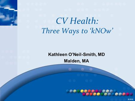 © 2010 CV Health: Three Ways to 'kNOw' Kathleen O'Neil-Smith, MD Malden, MA.