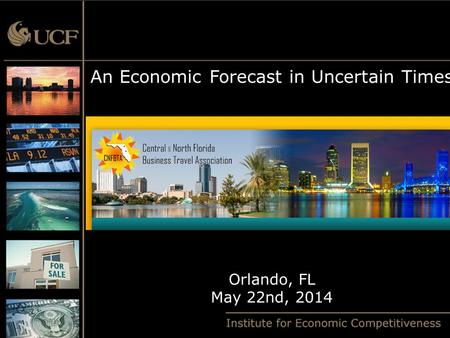 An Economic Forecast in Uncertain Times Orlando, FL May 22nd, 2014.