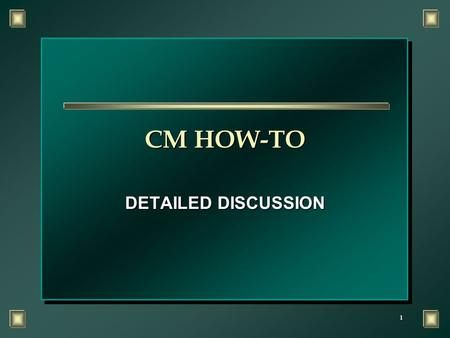 1 CM HOW-TO DETAILED DISCUSSION. 2 OBJECTIVE n Upon completion of this training you will demonstrate an understanding of how to perform a CM evaluation.