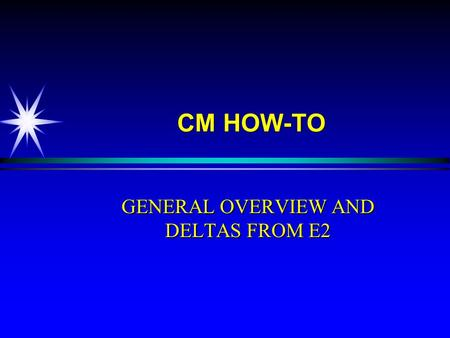 CM HOW-TO GENERAL OVERVIEW AND DELTAS FROM E2. OBJECTIVE u Upon completion of this training you will demonstrate an understanding of major differences.