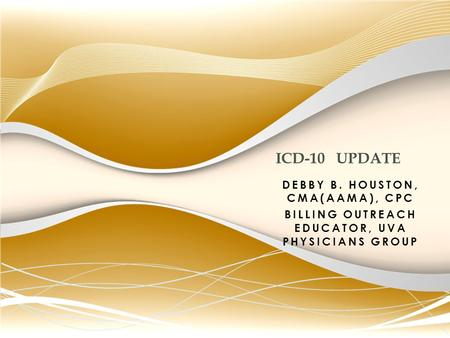 DEBBY B. HOUSTON, CMA(AAMA), CPC BILLING OUTREACH EDUCATOR, UVA PHYSICIANS GROUP ICD-10 UPDATE.