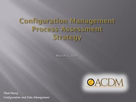 Thad Henry Configuration and Data Management. Purpose: To propose a strategy for assessing the development and effectiveness of configuration management.