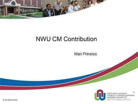 NWU CM Contribution Mari Prinsloo. Background – Business need at NWU Replacement of manual and formed based process SA Higher Education Qualification.