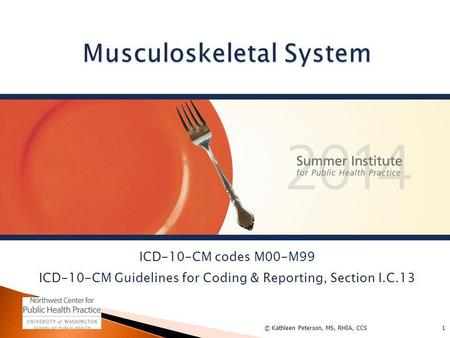 ICD-10-CM codes M00-M99 ICD-10-CM Guidelines for Coding & Reporting, Section I.C.13 1© Kathleen Peterson, MS, RHIA, CCS.