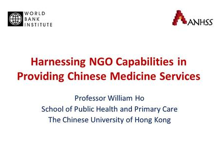 Harnessing NGO Capabilities in Providing Chinese Medicine Services Professor William Ho School of Public Health and Primary Care The Chinese University.