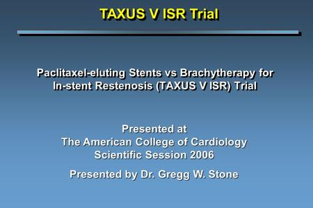 Paclitaxel-eluting Stents vs Brachytherapy for In-stent Restenosis (TAXUS V ISR) Trial Presented at The American College of Cardiology Scientific Session.